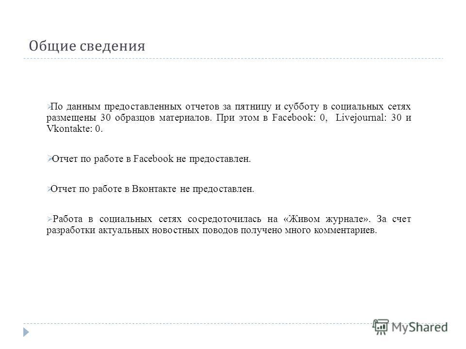 Общие сведения По данным предоставленных отчетов за пятницу и субботу в социальных сетях размещены 30 образцов материалов. При этом в Facebook: 0, Livejournal: 30 и Vkontakte: 0. Отчет по работе в Facebook не предоставлен. Отчет по работе в Вконтакте