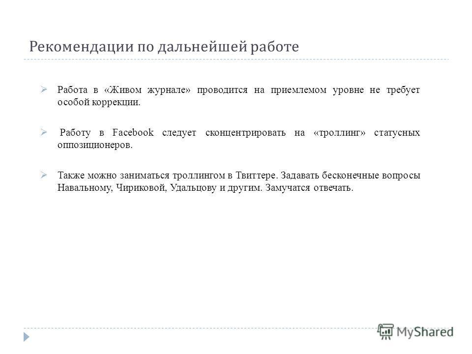 Рекомендации по дальнейшей работе Работа в «Живом журнале» проводится на приемлемом уровне не требует особой коррекции. Работу в Facebook следует сконцентрировать на «троллинг» статусных оппозиционеров. Также можно заниматься троллингом в Твиттере. З