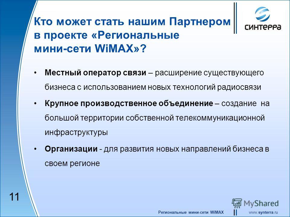 www.synterra.ruРегиональные мини-сети WiMAX Кто может стать нашим Партнером в проекте «Региональные мини-сети WiMAX»? Местный оператор связи – расширение существующего бизнеса с использованием новых технологий радиосвязи Крупное производственное объе