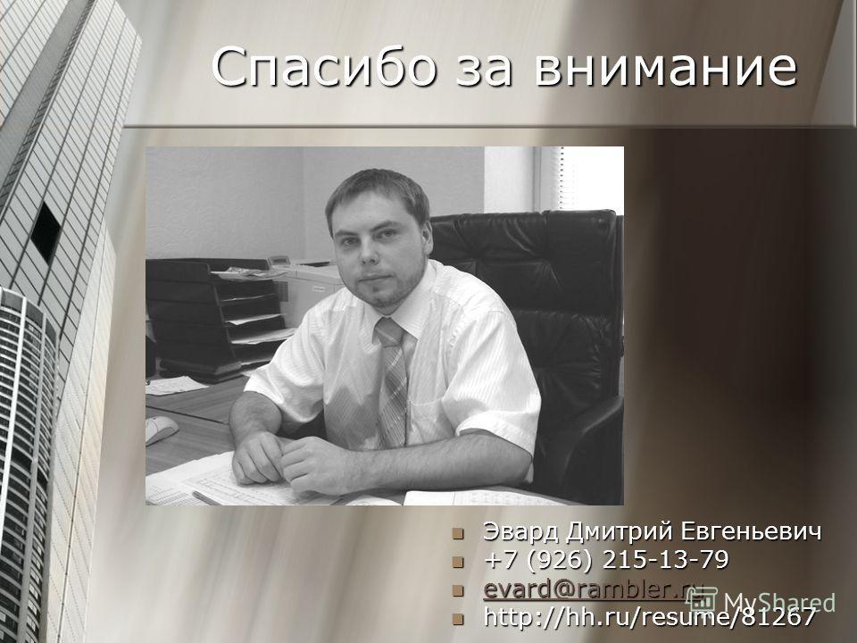 Спасибо за внимание Эвард Дмитрий Евгеньевич Эвард Дмитрий Евгеньевич +7 (926) 215-13-79 +7 (926) 215-13-79 evard@rambler.ru evard@rambler.ru evard@rambler.ru http://hh.ru/resume/81267 http://hh.ru/resume/81267