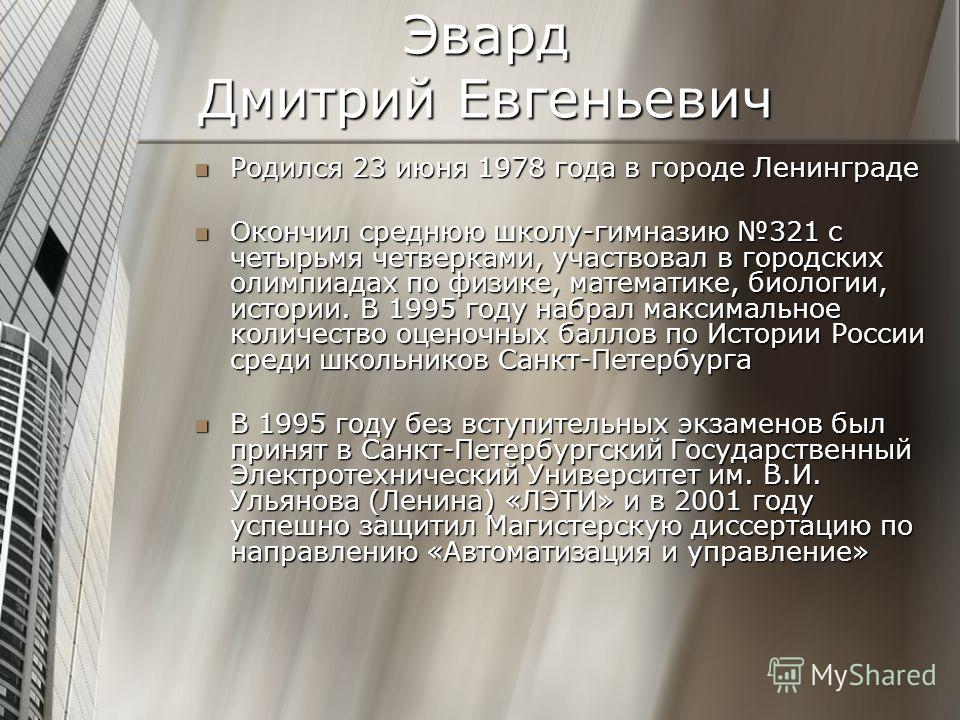 Эвард Дмитрий Евгеньевич Родился 23 июня 1978 года в городе Ленинграде Родился 23 июня 1978 года в городе Ленинграде Окончил среднюю школу-гимназию 321 с четырьмя четверками, участвовал в городских олимпиадах по физике, математике, биологии, истории.