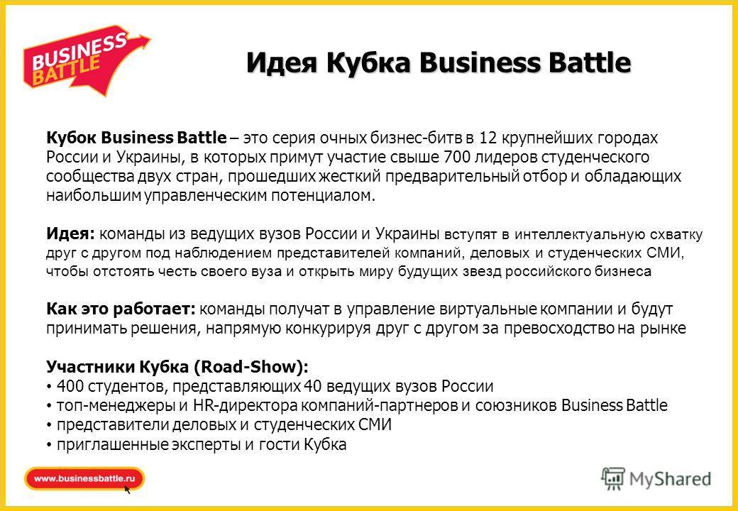 Идея Кубка Business Battle Кубок Business Battle – это серия очных бизнес-битв в 12 крупнейших городах России и Украины, в которых примут участие свыше 700 лидеров студенческого сообщества двух стран, прошедших жесткий предварительный отбор и обладаю