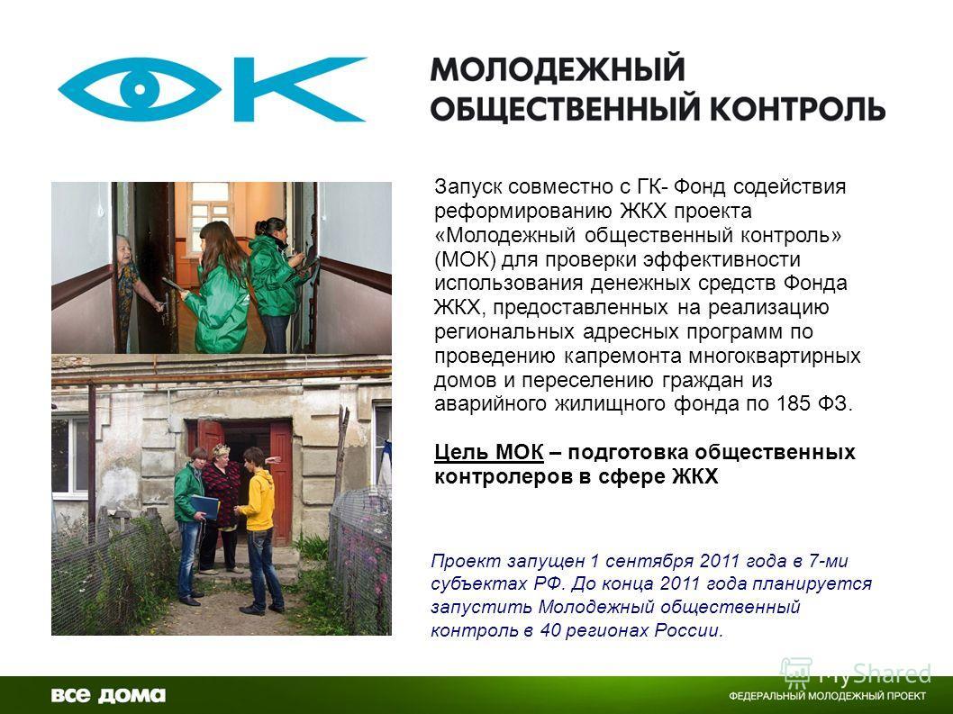 Проект запущен 1 сентября 2011 года в 7-ми субъектах РФ. До конца 2011 года планируется запустить Молодежный общественный контроль в 40 регионах России. Запуск совместно с ГК- Фонд содействия реформированию ЖКХ проекта «Молодежный общественный контро