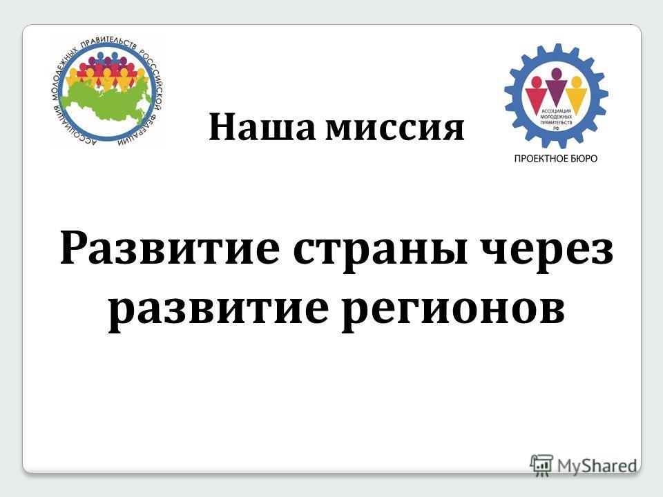 Наша миссия Развитие страны через развитие регионов