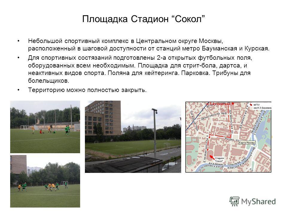 Площадка Стадион Сокол Небольшой спортивный комплекс в Центральном округе Москвы, расположенный в шаговой доступности от станций метро Бауманская и Курская. Для спортивных состязаний подготовлены 2-а открытых футбольных поля, оборудованных всем необх
