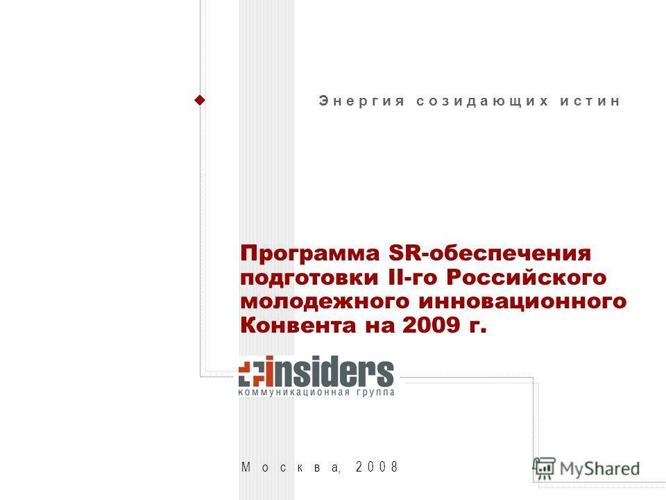М о с к в а, 2 0 0 8 Э н е р г и я с о з и д а ю щ и х и с т и н Программа SR-обеспечения подготовки II-го Российского молодежного инновационного Конвента на 2009 г.