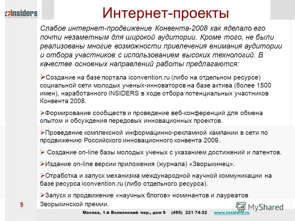 Москва, 1-й Волконский пер., дом 9 (495) 221 74-32 www.insiders.ruwww.insiders.ru 9 Интернет-проекты Слабое интернет-продвижение Конвента-2008 как яделало его почти незаметным для широкой аудитории. Кроме того, не были реализованы многие возможности