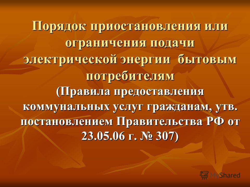 Порядок приостановления или ограничения подачи электрической энергии бытовым потребителям (Правила предоставления коммунальных услуг гражданам, утв. постановлением Правительства РФ от 23.05.06 г. 307)
