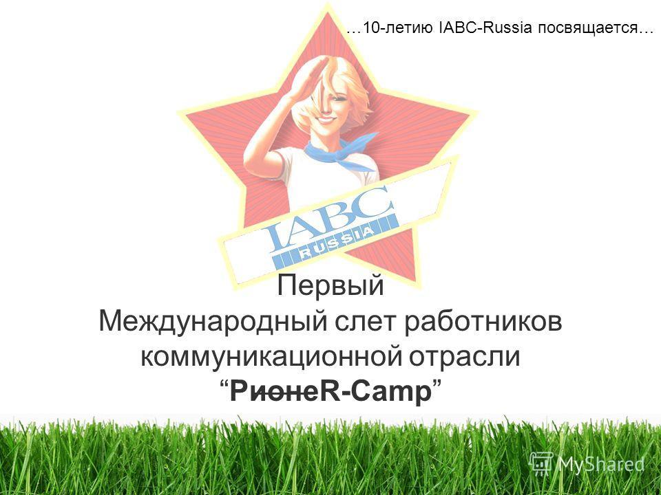 Первый Международный слет работников коммуникационной отраслиPионеR-Camp …10-летию IABC-Russia посвящается…
