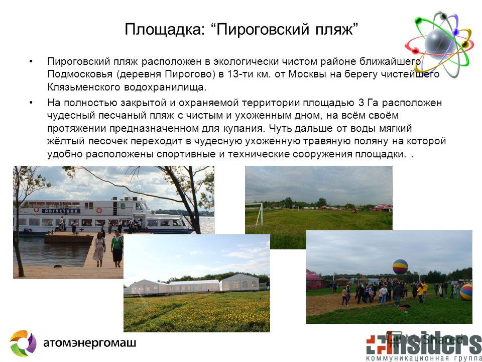 Площадка: Пироговский пляж Пироговский пляж расположен в экологически чистом районе ближайшего Подмосковья (деревня Пирогово) в 13-ти км. от Москвы на берегу чистейшего Клязьменского водохранилища. На полностью закрытой и охраняемой территории площад