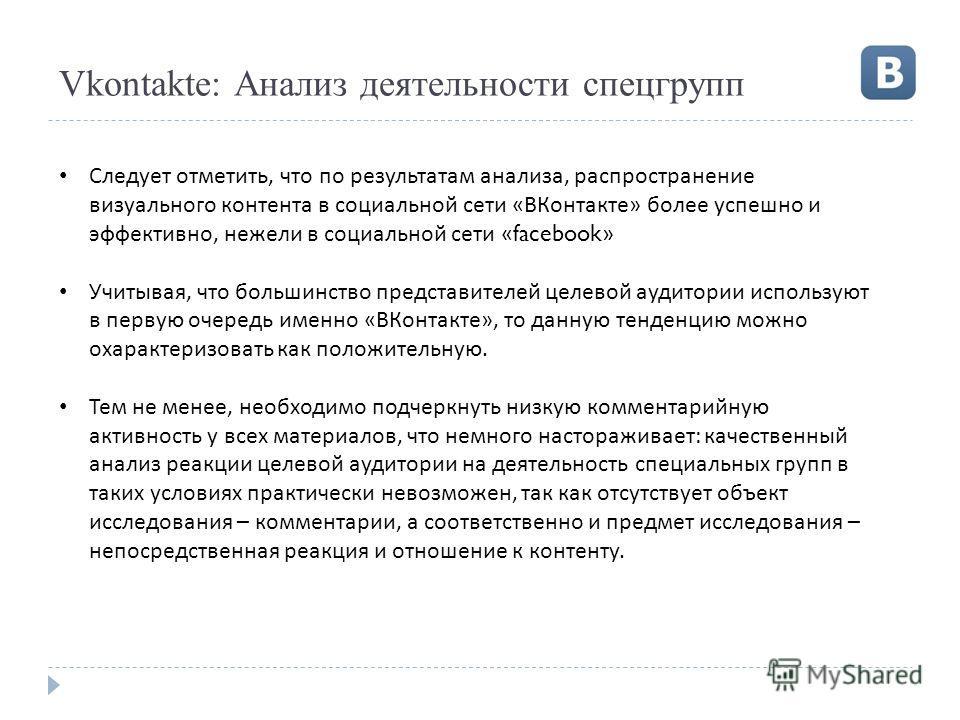 Vkontakte: Анализ деятельности спецгрупп Следует отметить, что по результатам анализа, распространение визуального контента в социальной сети « ВКонтакте » более успешно и эффективно, нежели в социальной сети «facebook» Учитывая, что большинство пред