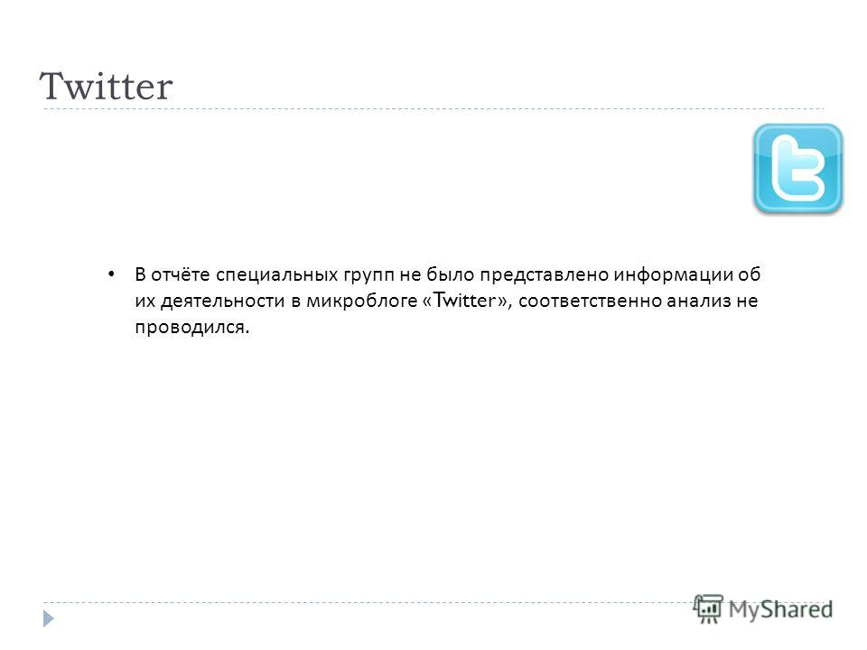 Twitter В отчёте специальных групп не было представлено информации об их деятельности в микроблоге «Twitter», соответственно анализ не проводился.