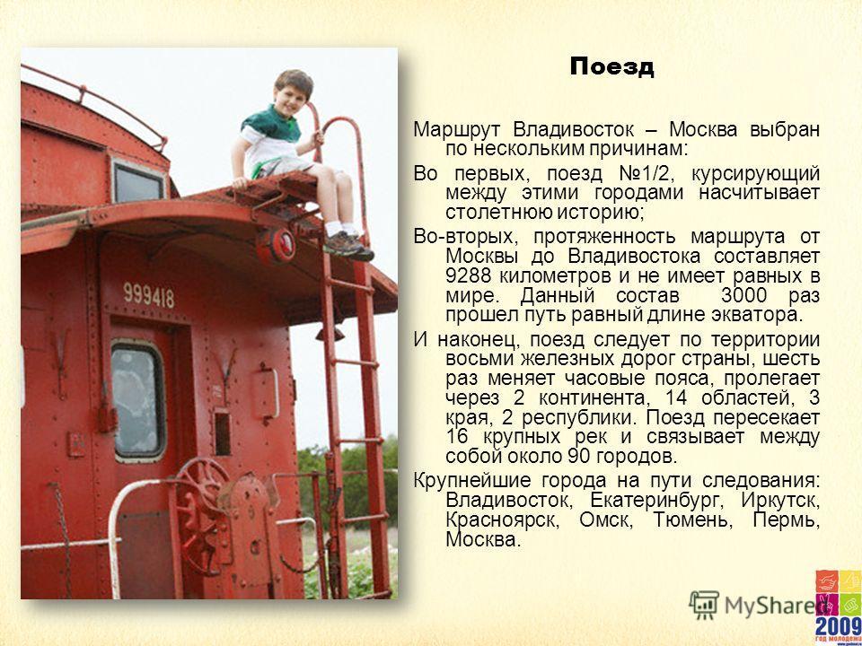 Поезд Маршрут Владивосток – Москва выбран по нескольким причинам: Во первых, поезд 1/2, курсирующий между этими городами насчитывает столетнюю историю; Во-вторых, протяженность маршрута от Москвы до Владивостока составляет 9288 километров и не имеет