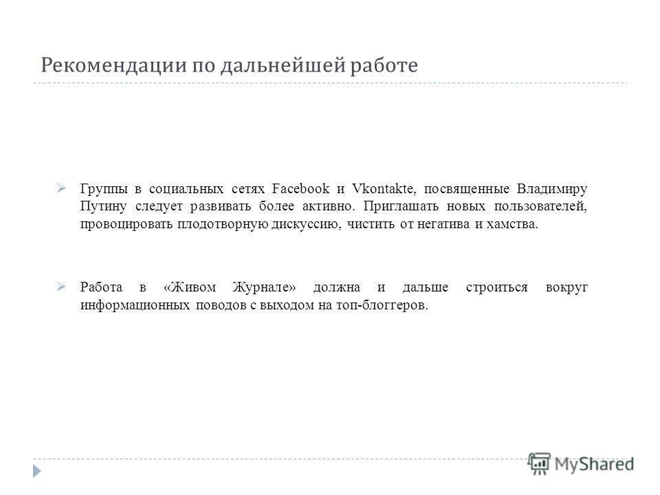 Рекомендации по дальнейшей работе Группы в социальных сетях Facebook и Vkontakte, посвященные Владимиру Путину следует развивать более активно. Приглашать новых пользователей, провоцировать плодотворную дискуссию, чистить от негатива и хамства. Работ