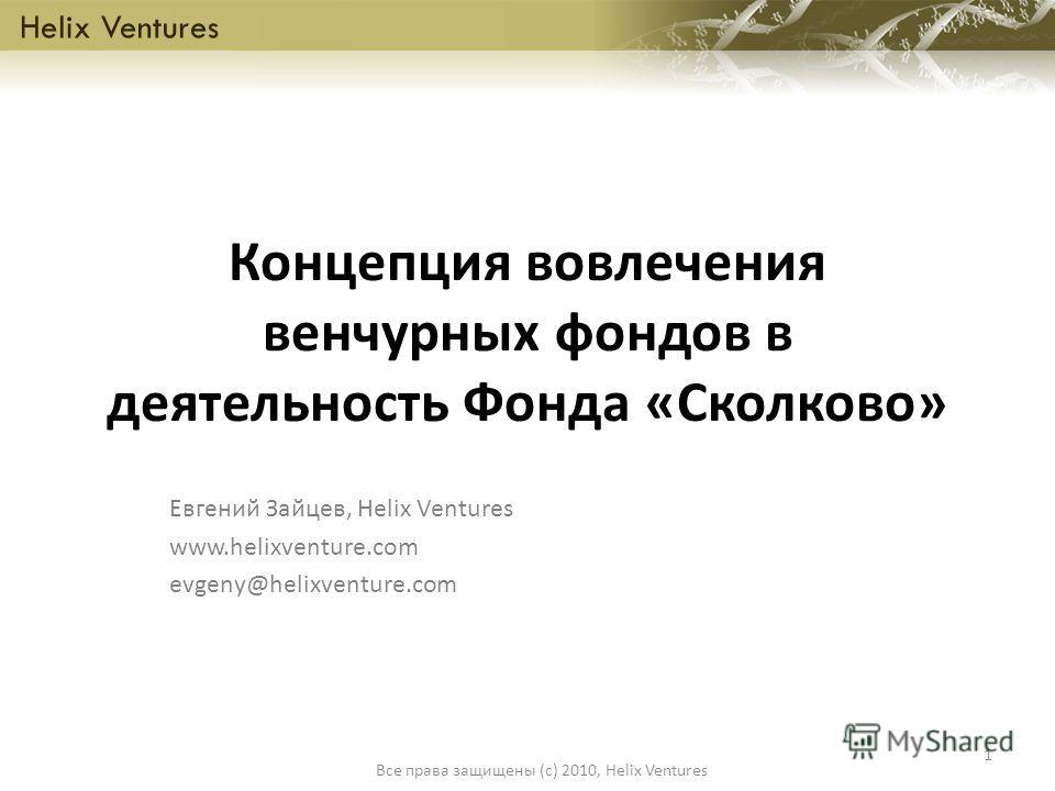 Концепция вовлечения венчурных фондов в деятельность Фонда «Сколково» Евгений Зайцев, Helix Ventures www.helixventure.com evgeny@helixventure.com Helix Ventures 1 Все права защищены (c) 2010, Helix Ventures