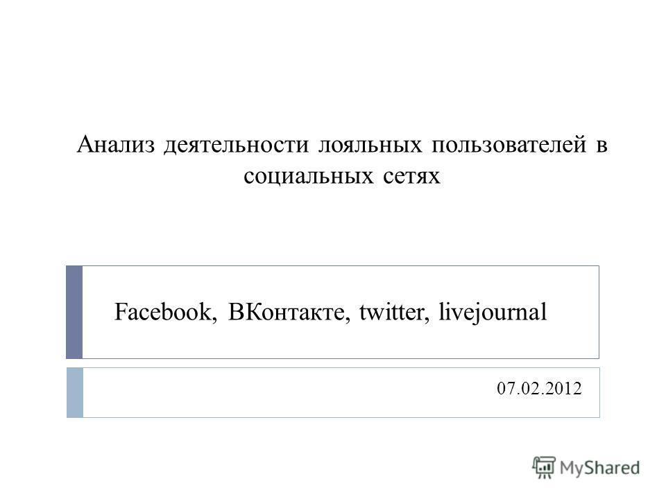 Анализ деятельности лояльных пользователей в социальных сетях 07.02.2012 Facebook, ВКонтакте, twitter, livejournal