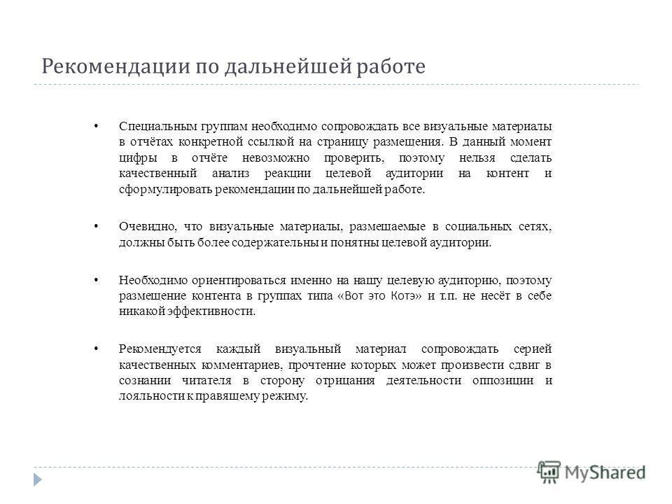 Рекомендации по дальнейшей работе Специальным группам необходимо сопровождать все визуальные материалы в отчётах конкретной ссылкой на страницу размещения. В данный момент цифры в отчёте невозможно проверить, поэтому нельзя сделать качественный анали