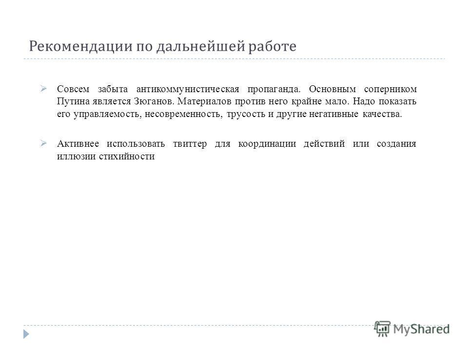 Рекомендации по дальнейшей работе Совсем забыта антикоммунистическая пропаганда. Основным соперником Путина является Зюганов. Материалов против него крайне мало. Надо показать его управляемость, несовременность, трусость и другие негативные качества.