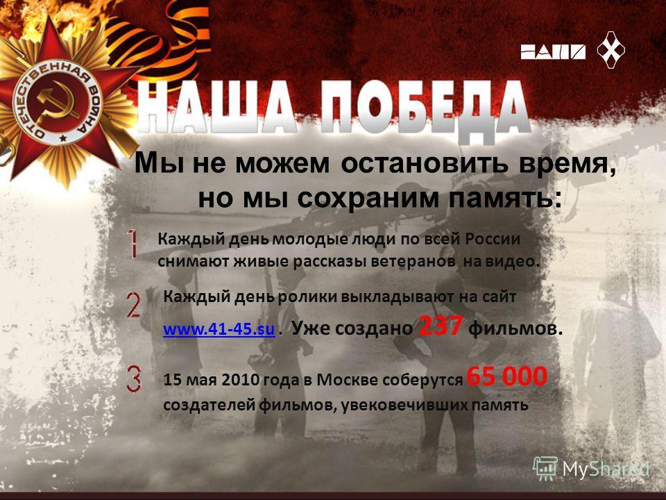 Мы не можем остановить время, но мы сохраним память: Каждый день молодые люди по всей России снимают живые рассказы ветеранов на видео. Каждый день ролики выкладывают на сайт www.41-45.suwww.41-45.su. Уже создано 237 фильмов. 15 мая 2010 года в Москв