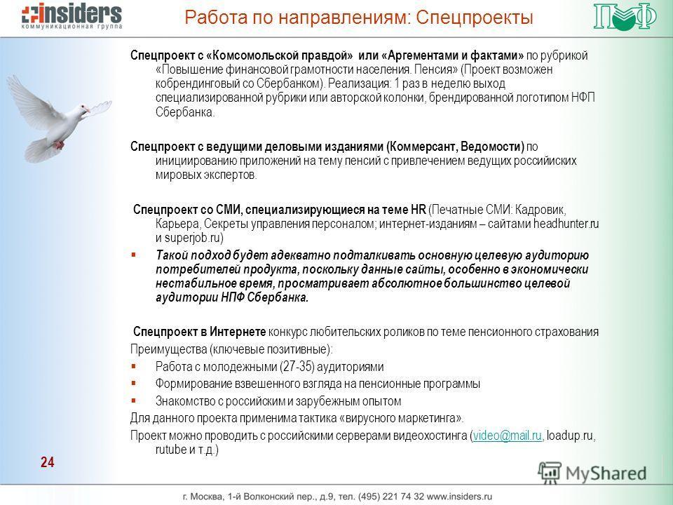 24 Работа по направлениям: Спецпроекты Спецпроект с «Комсомольской правдой» или «Аргементами и фактами» по рубрикой «Повышение финансовой грамотности населения. Пенсия» (Проект возможен кобрендинговый со Сбербанком). Реализация: 1 раз в неделю выход