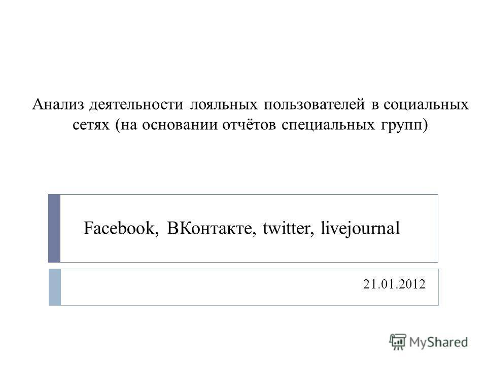 Анализ деятельности лояльных пользователей в социальных сетях (на основании отчётов специальных групп) 21.01.2012 Facebook, ВКонтакте, twitter, livejournal