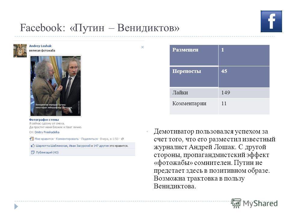 Facebook: «Путин – Венидиктов» Демотиватор пользовался успехом за счет того, что его разместил известный журналист Андрей Лошак. С другой стороны, пропагандмистский эффект «фотожабы» сомнителен. Путин не предстает здесь в позитивном образе. Возможна
