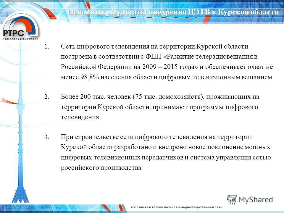 Основные результаты внедрения ЦЭТВ в Курской области 1. Сеть цифрового телевидения на территории Курской области построена в соответствии с ФЦП «Развитие телерадиовещания в Российской Федерации на 2009 – 2015 годы» и обеспечивает охват не менее 98,8%
