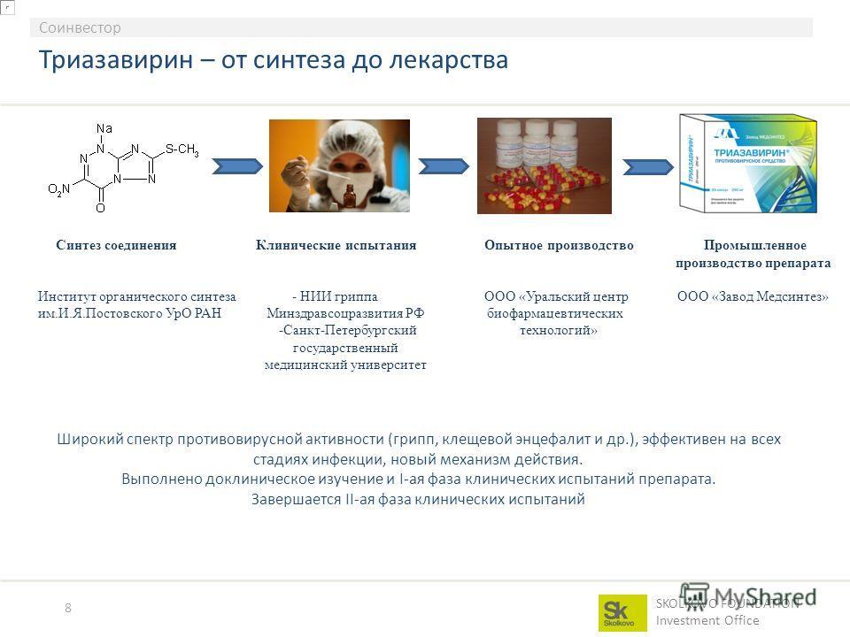 SKOLKOVO FOUNDATION Investment Office 8 Соинвестор Триазавирин – от синтеза до лекарства Широкий спектр противовирусной активности (грипп, клещевой энцефалит и др.), эффективен на всех стадиях инфекции, новый механизм действия. Выполнено доклиническо