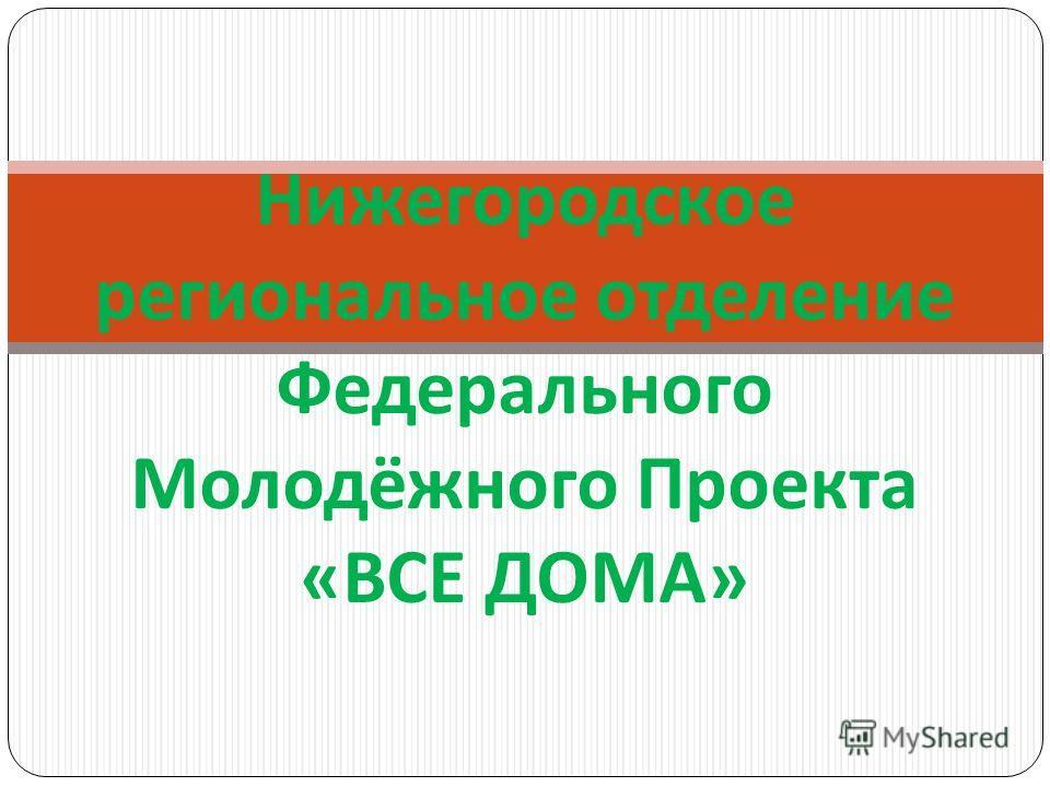 Нижегородское региональное отделение Федерального Молодёжного Проекта « ВСЕ ДОМА »