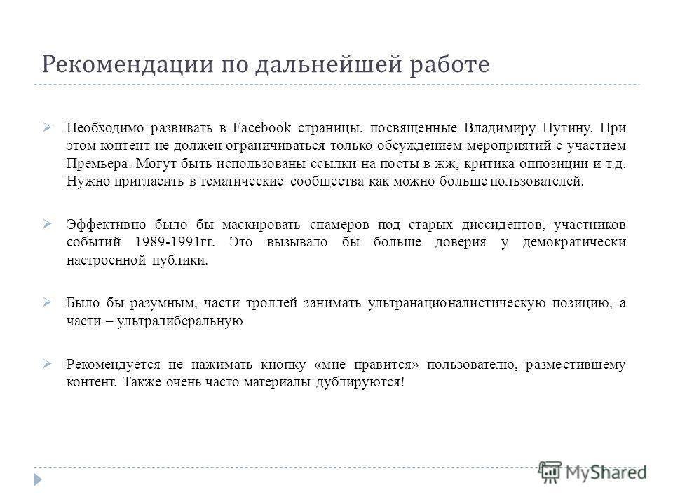 Рекомендации по дальнейшей работе Необходимо развивать в Facebook страницы, посвященные Владимиру Путину. При этом контент не должен ограничиваться только обсуждением мероприятий с участием Премьера. Могут быть использованы ссылки на посты в жж, крит