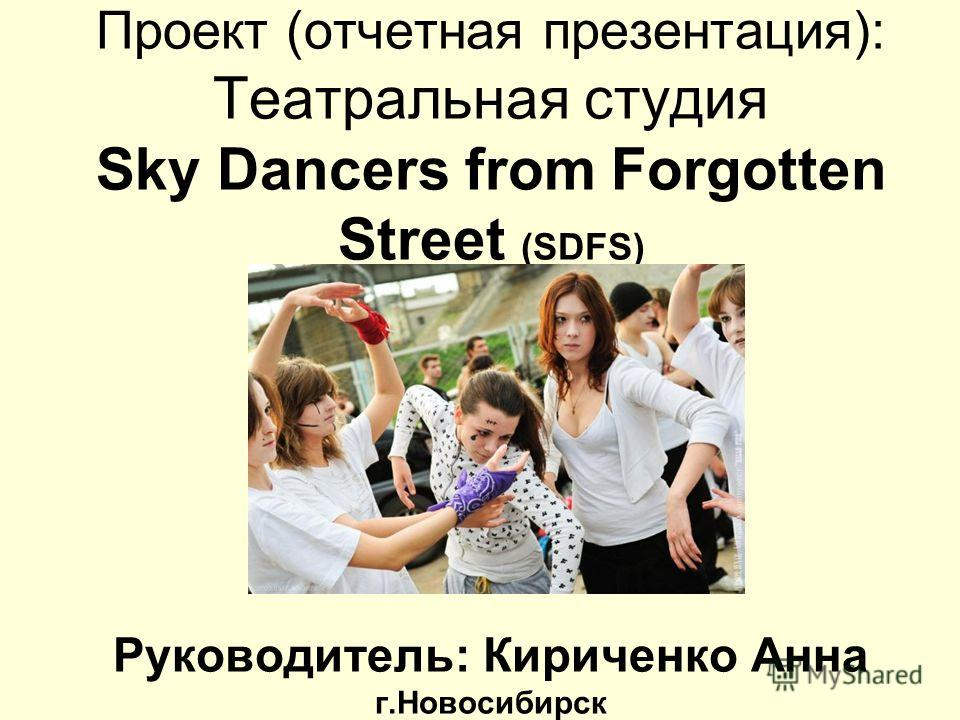 Проект (отчетная презентация): Театральная студия Sky Dancers from Forgotten Street (SDFS) Руководитель: Кириченко Анна г.Новосибирск