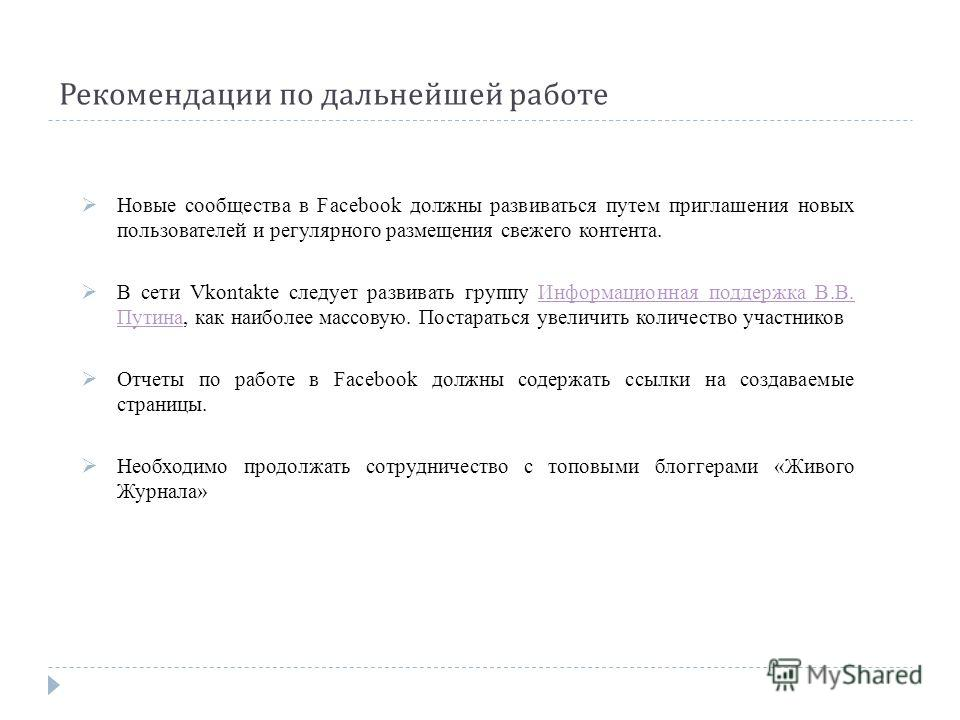 Рекомендации по дальнейшей работе Новые сообщества в Facebook должны развиваться путем приглашения новых пользователей и регулярного размещения свежего контента. В сети Vkontakte следует развивать группу Информационная поддержка В.В. Путина, как наиб