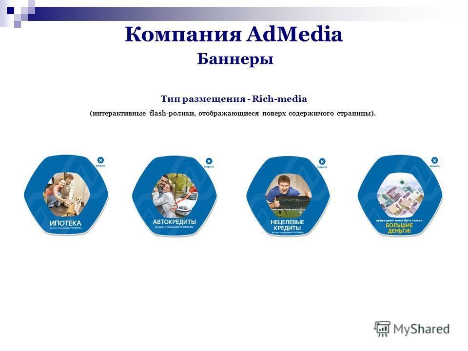 Компания AdMedia Тип размещения - Rich-media (интерактивные flash-ролики, отображающиеся поверх содержимого страницы). Баннеры
