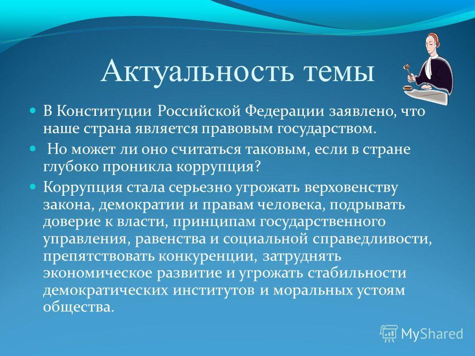 Актуальность темы В Конституции Российской Федерации заявлено, что наше страна является правовым государством. Но может ли оно считаться таковым, если в стране глубоко проникла коррупция? Коррупция стала серьезно угрожать верховенству закона, демокра