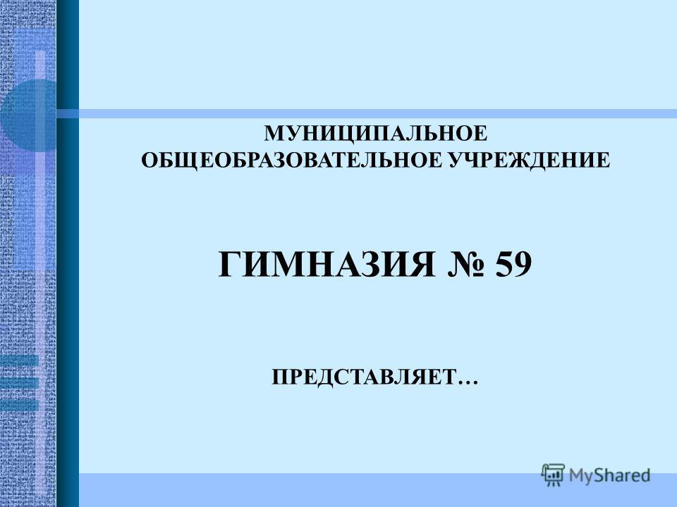 МУНИЦИПАЛЬНОЕ ОБЩЕОБРАЗОВАТЕЛЬНОЕ УЧРЕЖДЕНИЕ ГИМНАЗИЯ 59 ПРЕДСТАВЛЯЕТ…