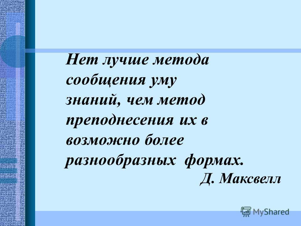 Нет лучше метода сообщения уму знаний, чем метод преподнесения их в возможно более разнообразных формах. Д. Максвелл