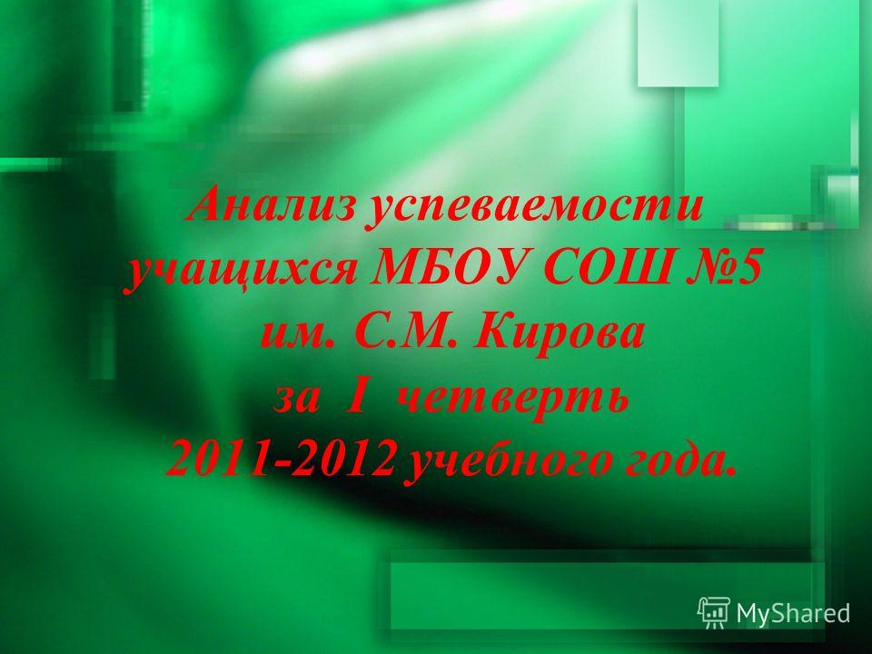 Анализ успеваемости учащихся МБОУ СОШ 5 им. С.М. Кирова за I четверть 2011-2012 учебного года.