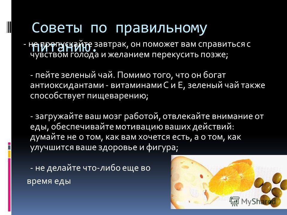 Советы по правильному питанию. - не пропускайте завтрак, он поможет вам справиться с чувством голода и желанием перекусить позже; - пейте зеленый чай. Помимо того, что он богат антиоксидантами - витаминами С и Е, зеленый чай также способствует пищева