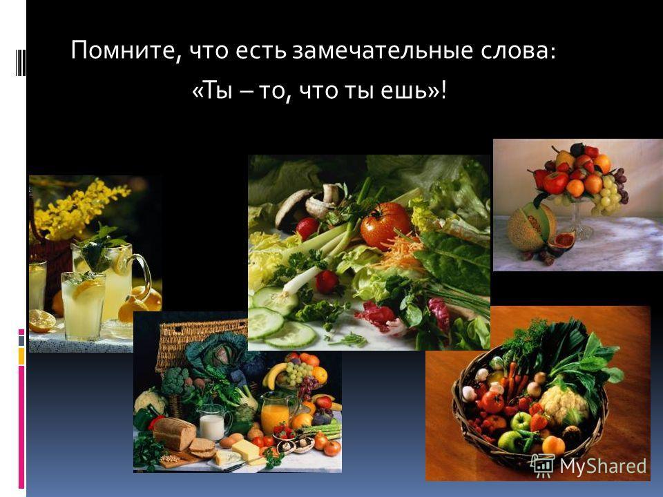 Помните, что есть замечательные слова: «Ты – то, что ты ешь»!