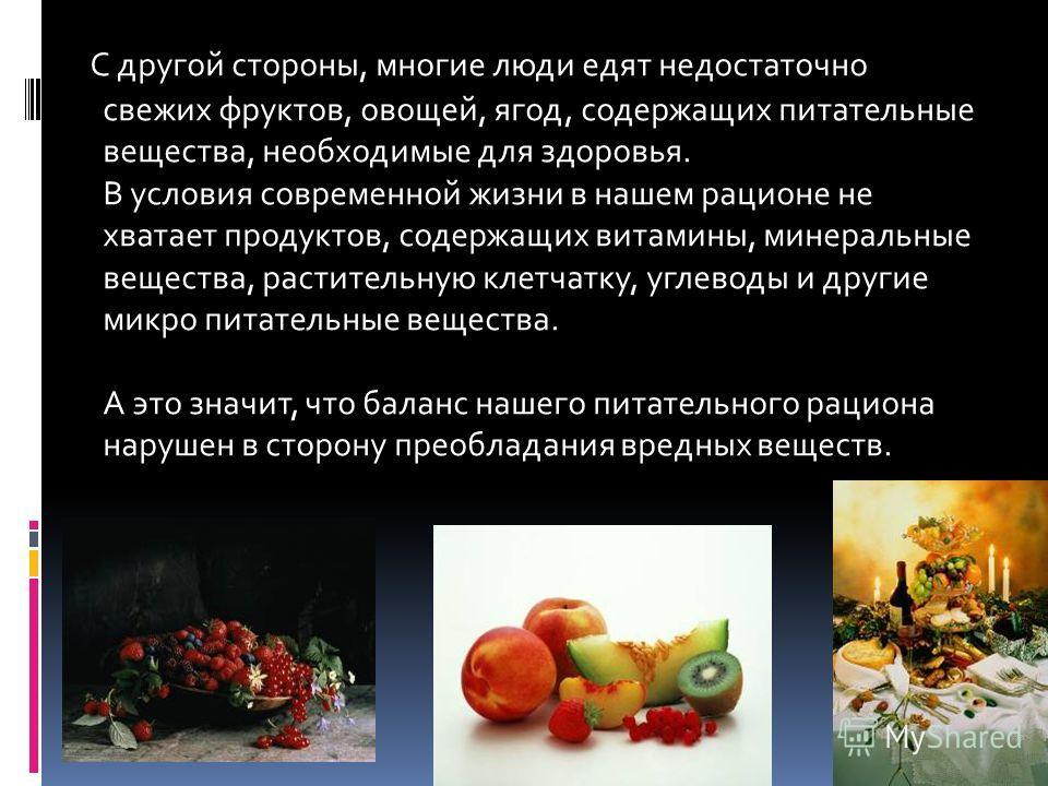 С другой стороны, многие люди едят недостаточно свежих фруктов, овощей, ягод, содержащих питательные вещества, необходимые для здоровья. В условия современной жизни в нашем рационе не хватает продуктов, содержащих витамины, минеральные вещества, раст