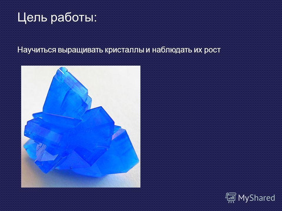 Цель работы: Научиться выращивать кристаллы и наблюдать их рост