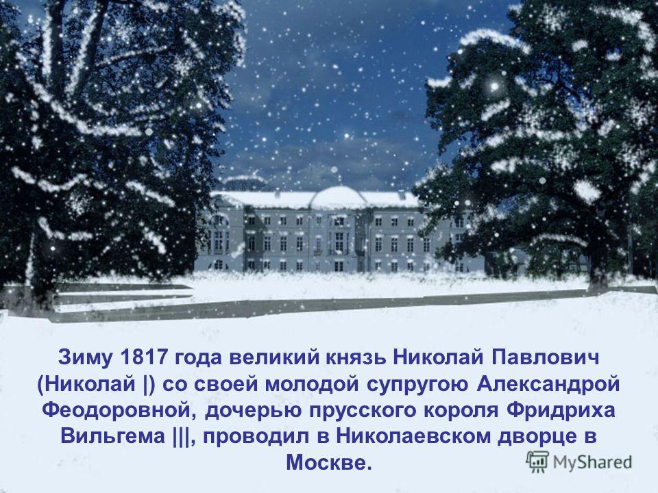 Зиму 1817 года великий князь Николай Павлович (Николай |) со своей молодой супругою Александрой Феодоровной, дочерью прусского короля Фридриха Вильгема |||, проводил в Николаевском дворце в Москве.