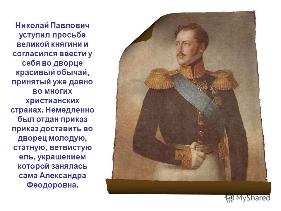 Николай Павлович уступил просьбе великой княгини и согласился ввести у себя во дворце красивый обычай, принятый уже давно во многих христианских странах. Немедленно был отдан приказ приказ доставить во дворец молодую, статную, ветвистую ель, украшени