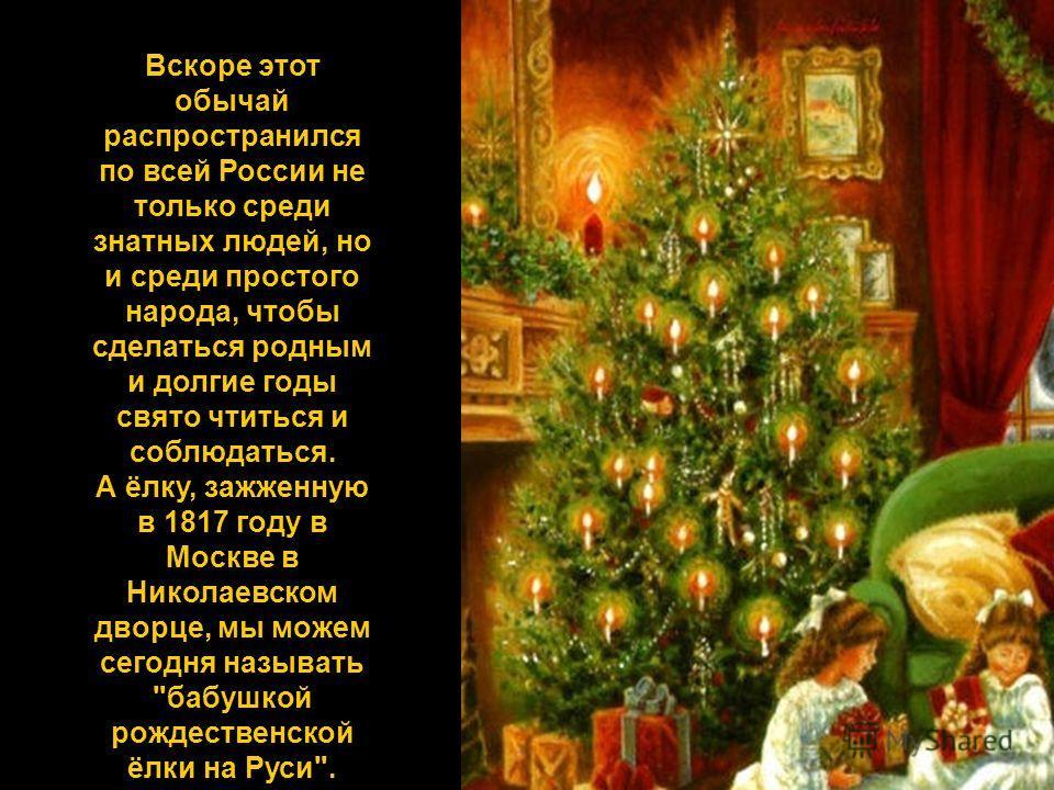 Вскоре этот обычай распространился по всей России не только среди знатных людей, но и среди простого народа, чтобы сделаться родным и долгие годы свято чтиться и соблюдаться. А ёлку, зажженную в 1817 году в Москве в Николаевском дворце, мы можем сего