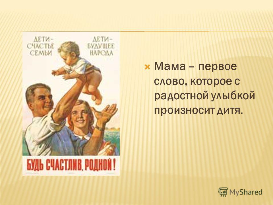 Мама – первое слово, которое с радостной улыбкой произносит дитя.