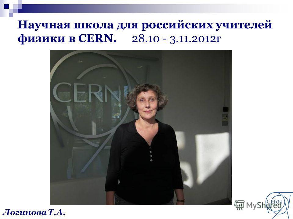 Научная школа для российских учителей физики в CERN. 28.10 - 3.11.2012г Логинова Т.А.