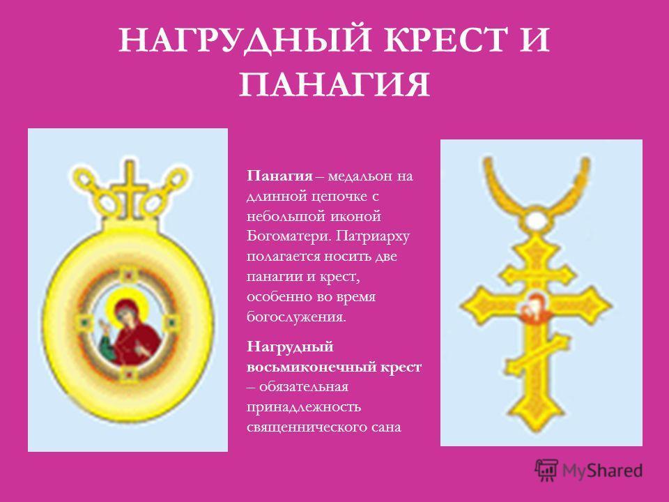 НАГРУДНЫЙ КРЕСТ И ПАНАГИЯ Панагия – медальон на длинной цепочке с небольшой иконой Богоматери. Патриарху полагается носить две панагии и крест, особенно во время богослужения. Нагрудный восьмиконечный крест – обязательная принадлежность священническо