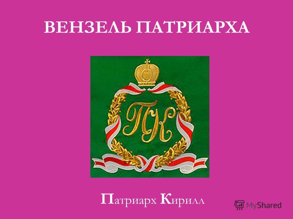 ВЕНЗЕЛЬ ПАТРИАРХА П атриарх К ирилл