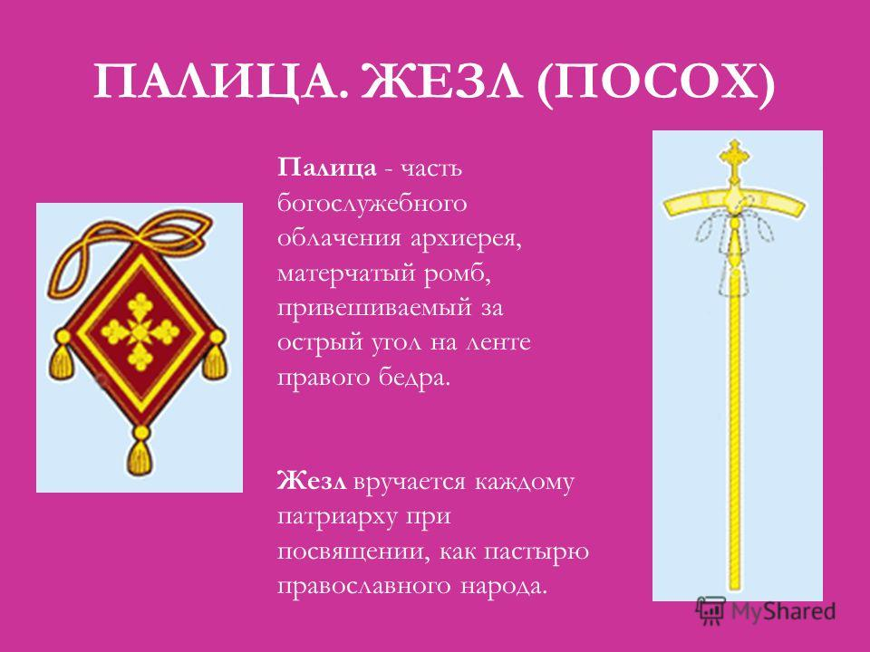 ПАЛИЦА. ЖЕЗЛ (ПОСОХ) Палица - часть богослужебного облачения архиерея, матерчатый ромб, привешиваемый за острый угол на ленте правого бедра. Жезл вручается каждому патриарху при посвящении, как пастырю православного народа.