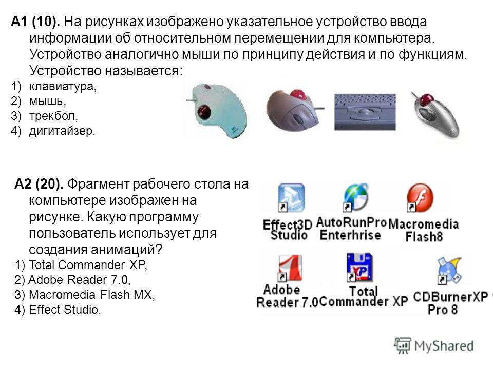 А1 (10). На рисунках изображено указательное устройство ввода информации об относительном перемещении для компьютера. Устройство аналогично мыши по принципу действия и по функциям. Устройство называется: 1)клавиатура, 2)мышь, 3)трекбол, 4)дигитайзер.